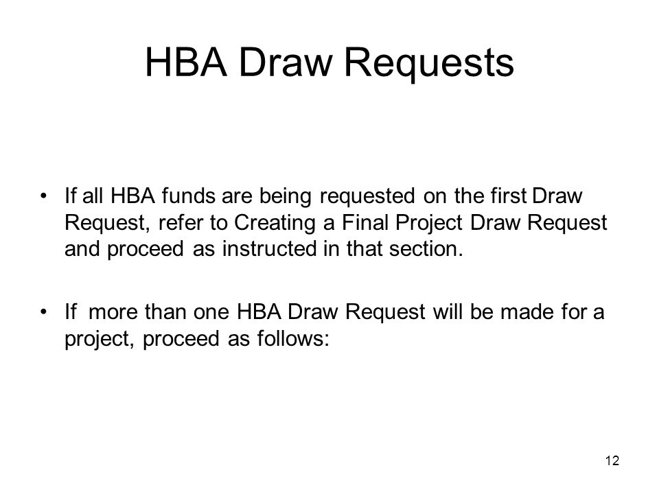12 HBA Draw Requests If all HBA funds are being requested on the first Draw Request, refer to Creating a Final Project Draw Request and proceed as instructed in that section.