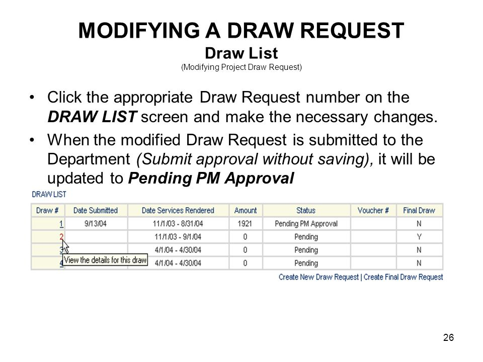 26 MODIFYING A DRAW REQUEST Draw List (Modifying Project Draw Request) Click the appropriate Draw Request number on the DRAW LIST screen and make the