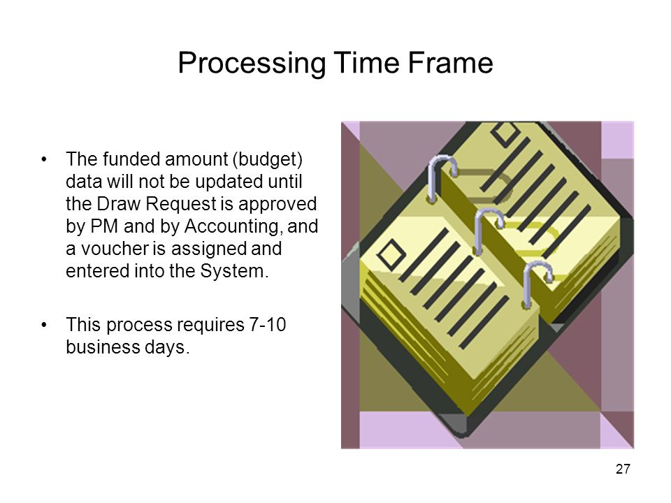 27 Processing Time Frame The funded amount (budget) data will not be updated until the Draw Request is approved by PM and by Accounting, and a voucher