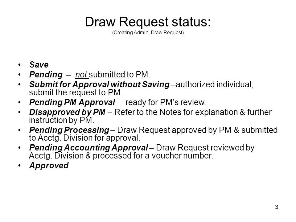3 Draw Request status: (Creating Admin. Draw Request) Save Pending – not submitted to PM. Submit for Approval without Saving –authorized individual; s