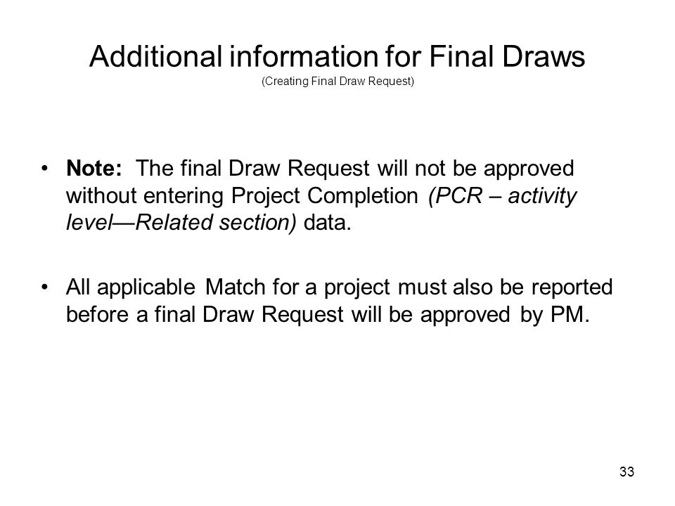 33 Additional information for Final Draws (Creating Final Draw Request) Note: The final Draw Request will not be approved without entering Project Com