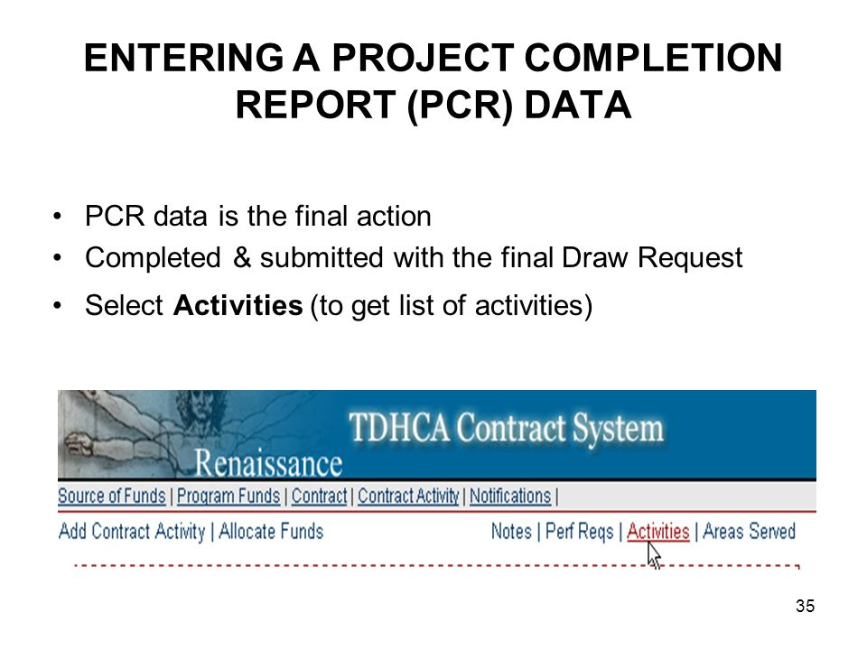 35 ENTERING A PROJECT COMPLETION REPORT (PCR) DATA PCR data is the final action Completed & submitted with the final Draw Request Select Activities (t