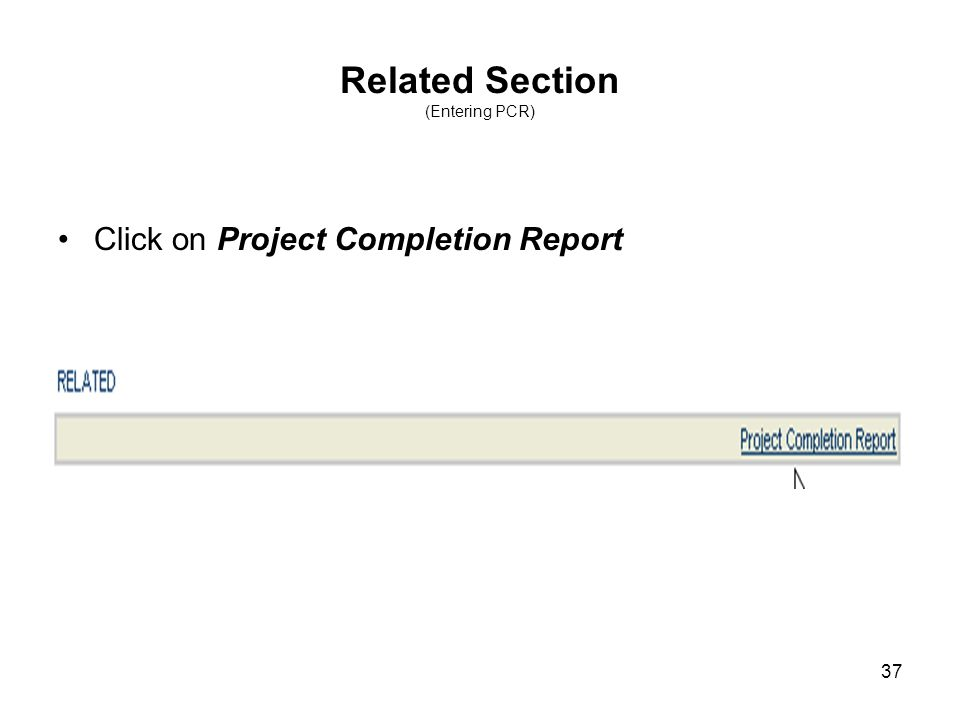 37 Related Section (Entering PCR) Click on Project Completion Report