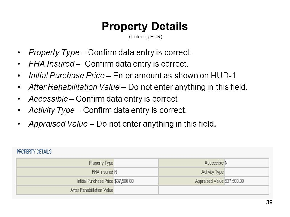 39 Property Details (Entering PCR) Property Type – Confirm data entry is correct. FHA Insured – Confirm data entry is correct. Initial Purchase Price