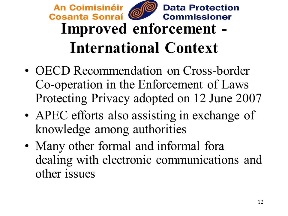 12 Improved enforcement - International Context OECD Recommendation on Cross-border Co-operation in the Enforcement of Laws Protecting Privacy adopted on 12 June 2007 APEC efforts also assisting in exchange of knowledge among authorities Many other formal and informal fora dealing with electronic communications and other issues