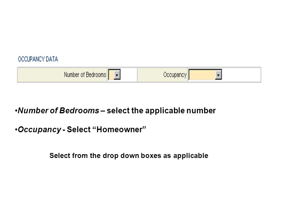 Number of Bedrooms – select the applicable number Occupancy - Select Homeowner Select from the drop down boxes as applicable