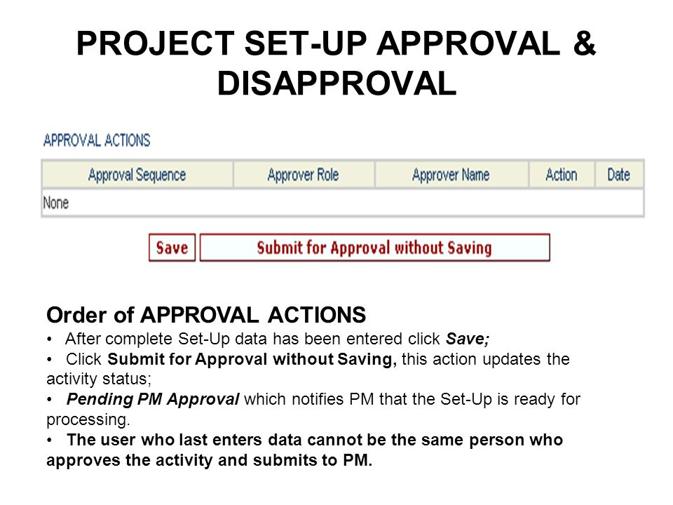 PROJECT SET-UP APPROVAL & DISAPPROVAL Order of APPROVAL ACTIONS After complete Set-Up data has been entered click Save; Click Submit for Approval without Saving, this action updates the activity status; Pending PM Approval which notifies PM that the Set-Up is ready for processing.