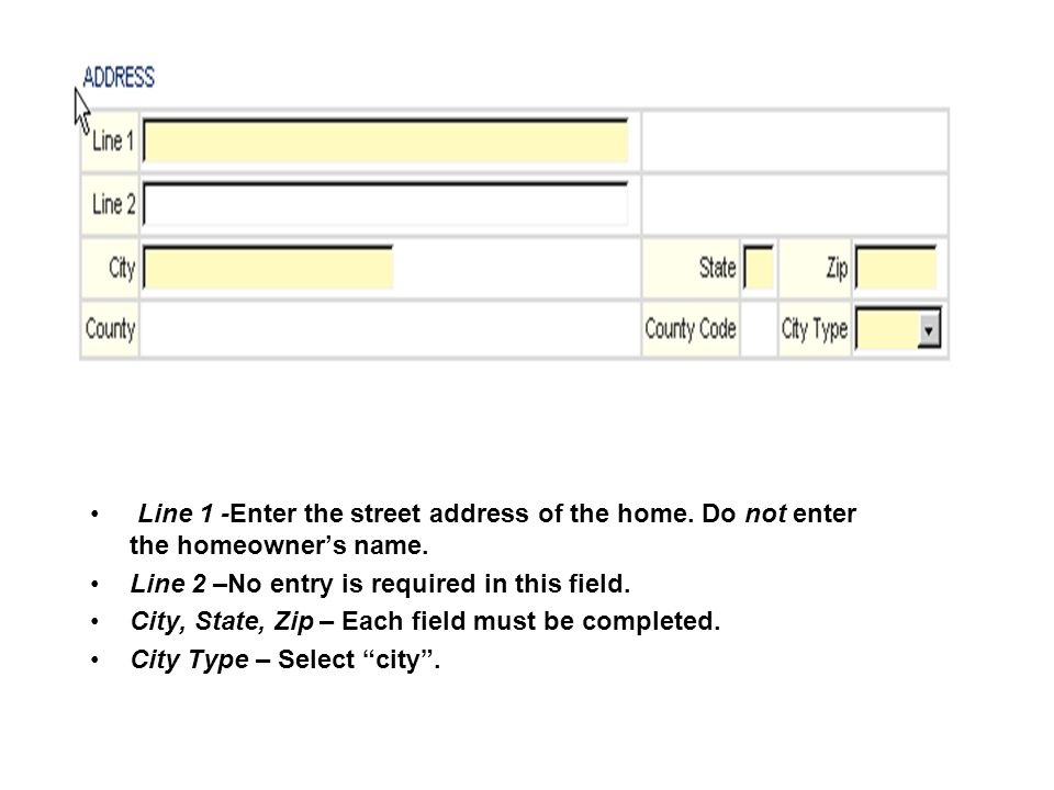 Line 1 -Enter the street address of the home. Do not enter the homeowners name.