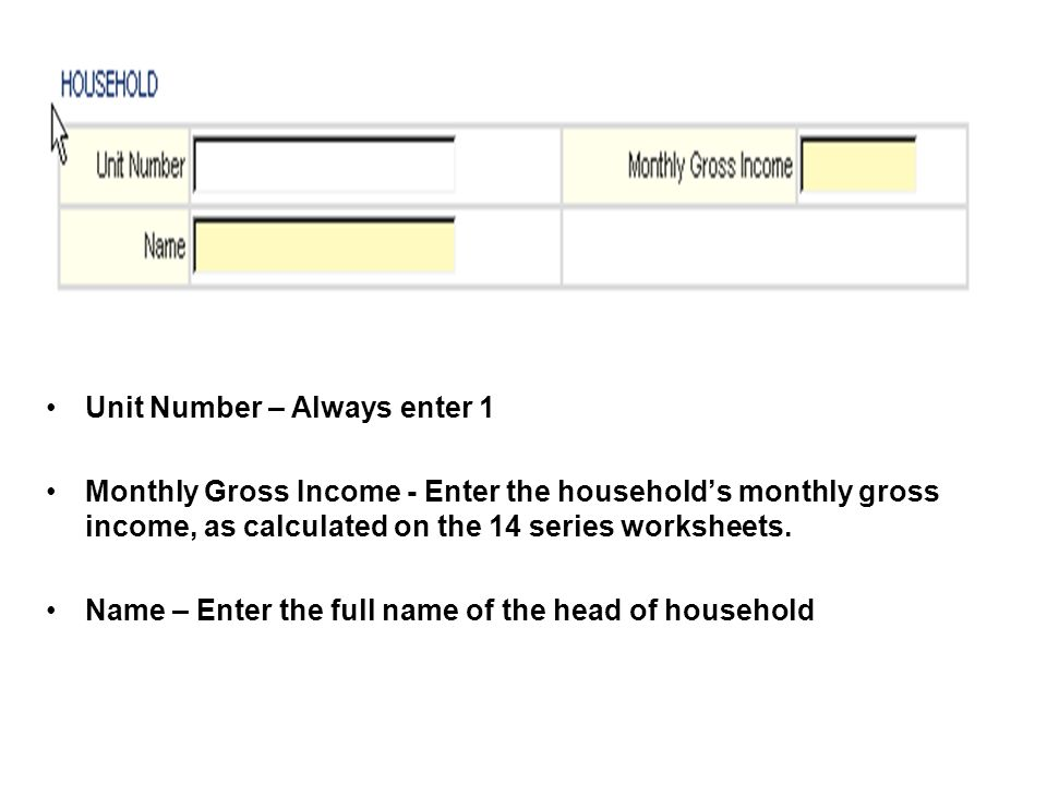 Unit Number – Always enter 1 Monthly Gross Income - Enter the households monthly gross income, as calculated on the 14 series worksheets. Name – Enter