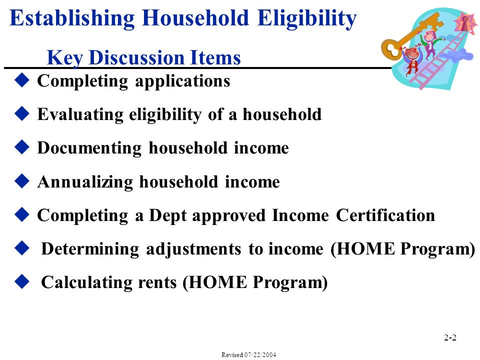 2-2 Revised 07/22/2004 Establishing Household Eligibility Key Discussion Items uCompleting applications uEvaluating eligibility of a household uDocumenting household income uAnnualizing household income uCompleting a Dept approved Income Certification u Determining adjustments to income (HOME Program) u Calculating rents (HOME Program)