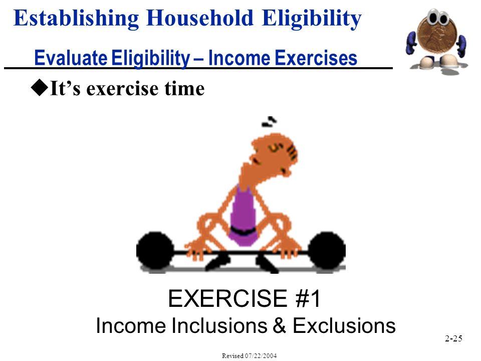 2-25 Revised 07/22/2004 uIts exercise time Establishing Household Eligibility Evaluate Eligibility – Income Exercises EXERCISE #1 Income Inclusions & Exclusions