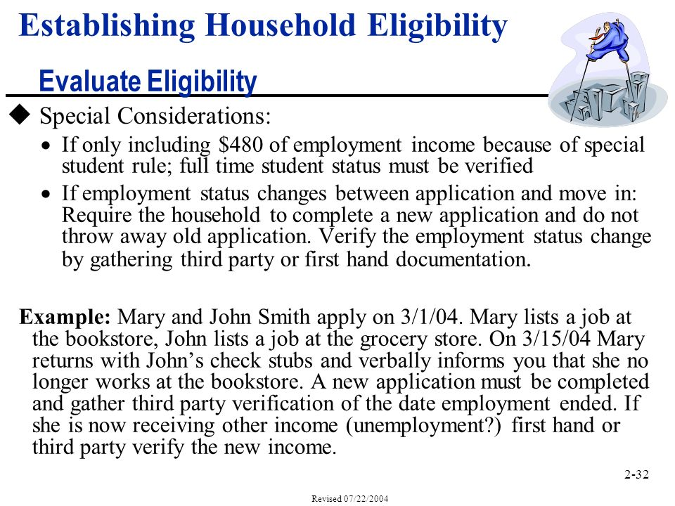 2-32 Revised 07/22/2004 Establishing Household Eligibility Evaluate Eligibility u Special Considerations: If only including $480 of employment income because of special student rule; full time student status must be verified If employment status changes between application and move in: Require the household to complete a new application and do not throw away old application.