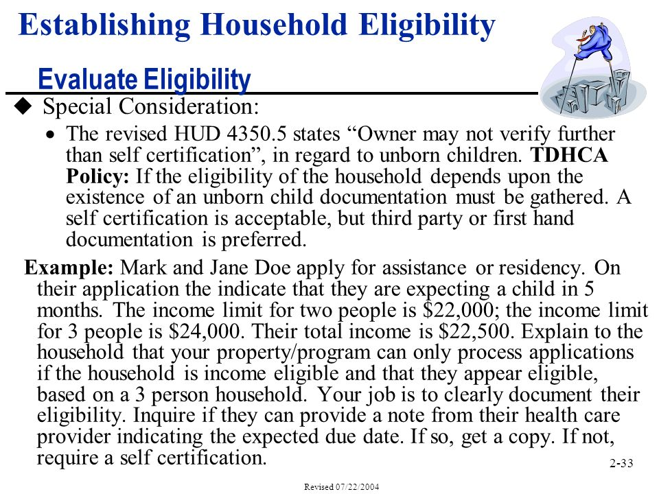 2-33 Revised 07/22/2004 Establishing Household Eligibility Evaluate Eligibility u Special Consideration: The revised HUD 4350.5 states Owner may not verify further than self certification, in regard to unborn children.