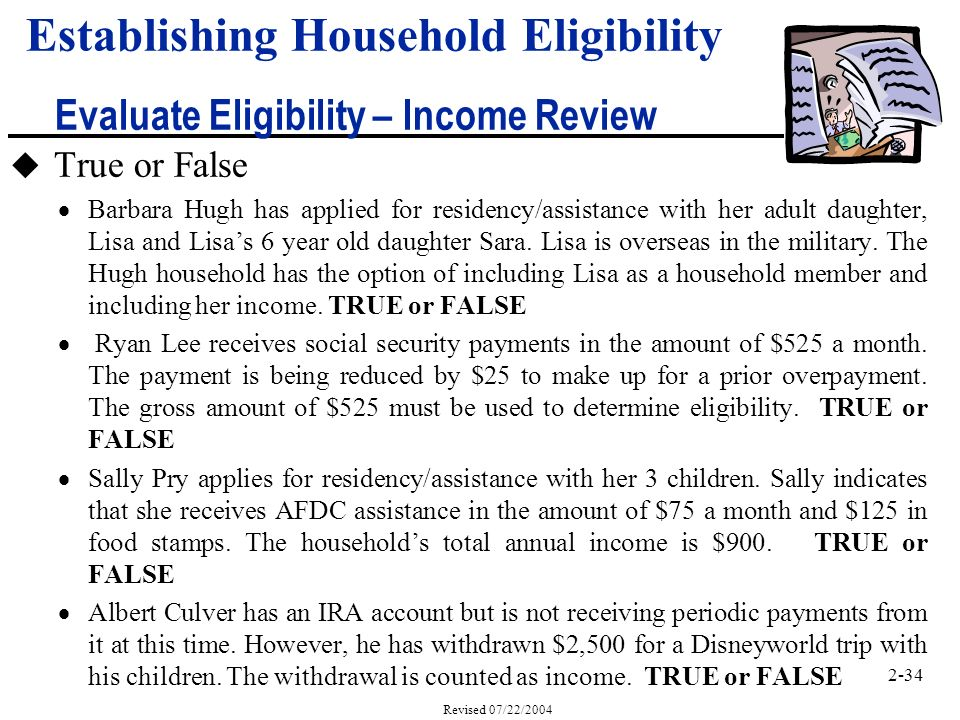 2-34 Revised 07/22/2004 Establishing Household Eligibility Evaluate Eligibility – Income Review u True or False Barbara Hugh has applied for residency/assistance with her adult daughter, Lisa and Lisas 6 year old daughter Sara.