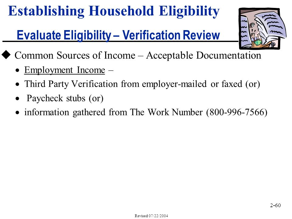 2-60 Revised 07/22/2004 Establishing Household Eligibility Evaluate Eligibility – Verification Review u Common Sources of Income – Acceptable Documentation Employment Income – Third Party Verification from employer-mailed or faxed (or) Paycheck stubs (or) information gathered from The Work Number (800-996-7566)