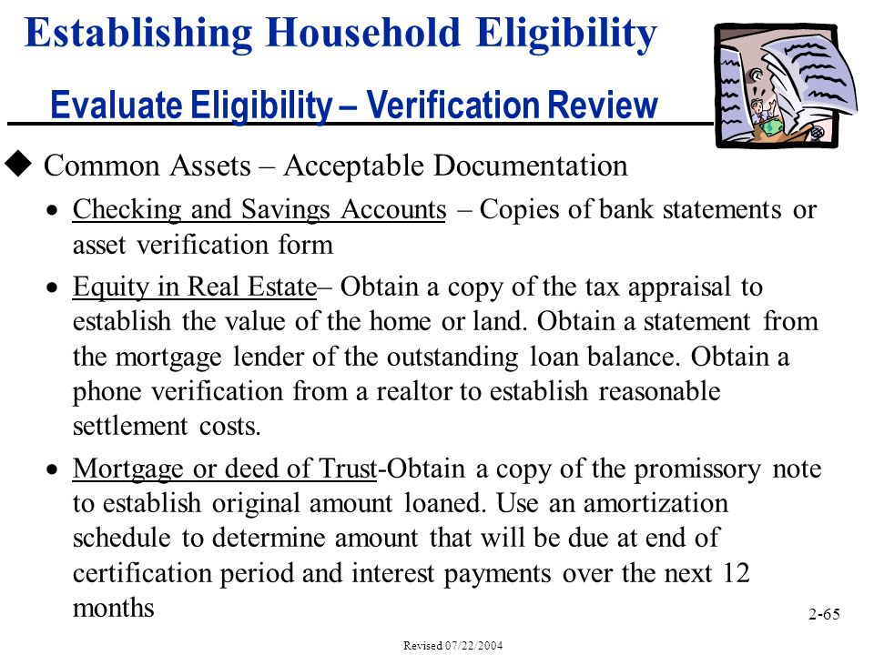 2-65 Revised 07/22/2004 Establishing Household Eligibility Evaluate Eligibility – Verification Review u Common Assets – Acceptable Documentation Checking and Savings Accounts – Copies of bank statements or asset verification form Equity in Real Estate– Obtain a copy of the tax appraisal to establish the value of the home or land.
