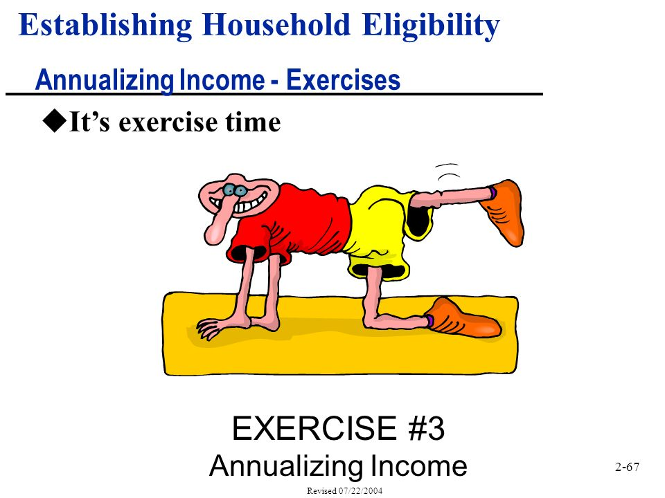 2-67 Revised 07/22/2004 Establishing Household Eligibility Annualizing Income - Exercises uIts exercise time EXERCISE #3 Annualizing Income