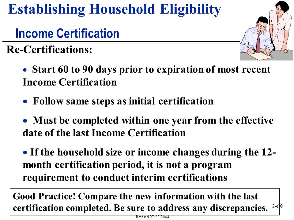 2-69 Revised 07/22/2004 Re-Certifications: Start 60 to 90 days prior to expiration of most recent Income Certification Follow same steps as initial certification Must be completed within one year from the effective date of the last Income Certification If the household size or income changes during the 12- month certification period, it is not a program requirement to conduct interim certifications Good Practice.