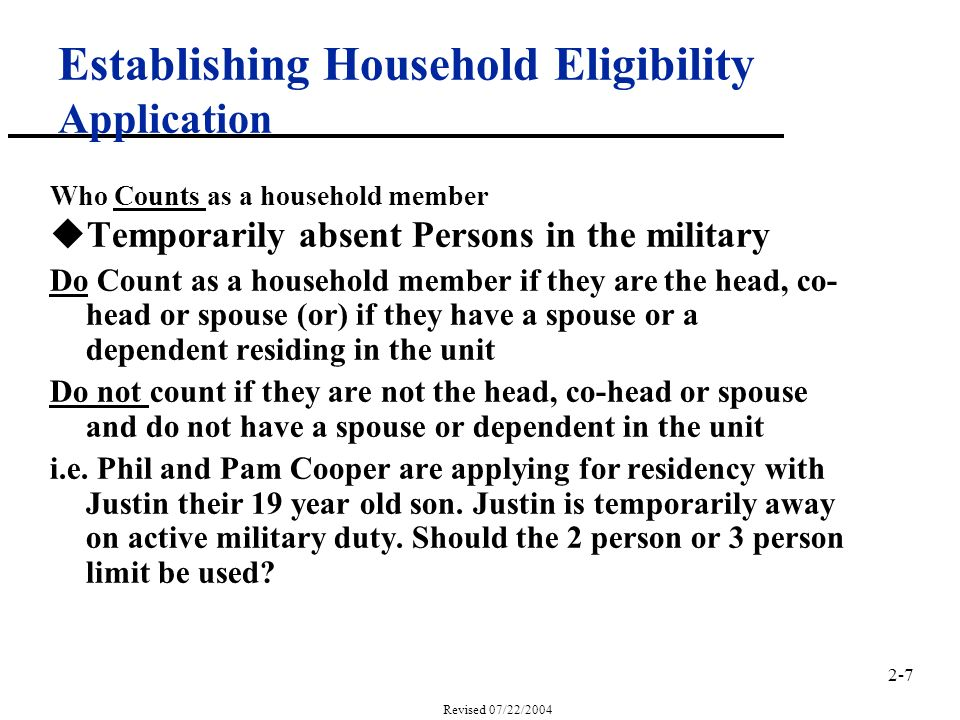 2-7 Revised 07/22/2004 Establishing Household Eligibility Application Who Counts as a household member uTemporarily absent Persons in the military Do Count as a household member if they are the head, co- head or spouse (or) if they have a spouse or a dependent residing in the unit Do not count if they are not the head, co-head or spouse and do not have a spouse or dependent in the unit i.e.