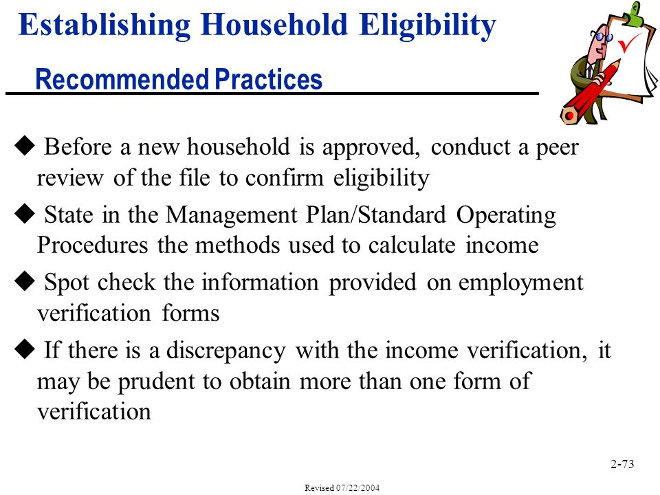 2-73 Revised 07/22/2004 u Before a new household is approved, conduct a peer review of the file to confirm eligibility u State in the Management Plan/Standard Operating Procedures the methods used to calculate income u Spot check the information provided on employment verification forms u If there is a discrepancy with the income verification, it may be prudent to obtain more than one form of verification Establishing Household Eligibility Recommended Practices
