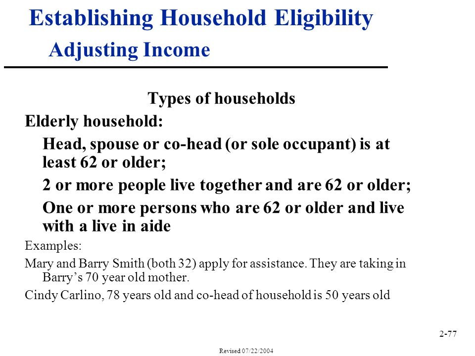 2-77 Revised 07/22/2004 Establishing Household Eligibility Adjusting Income Types of households Elderly household: Head, spouse or co-head (or sole occupant) is at least 62 or older; 2 or more people live together and are 62 or older; One or more persons who are 62 or older and live with a live in aide Examples: Mary and Barry Smith (both 32) apply for assistance.