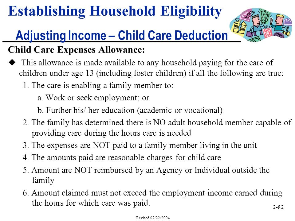 2-82 Revised 07/22/2004 Child Care Expenses Allowance: u This allowance is made available to any household paying for the care of children under age 13 (including foster children) if all the following are true: 1.