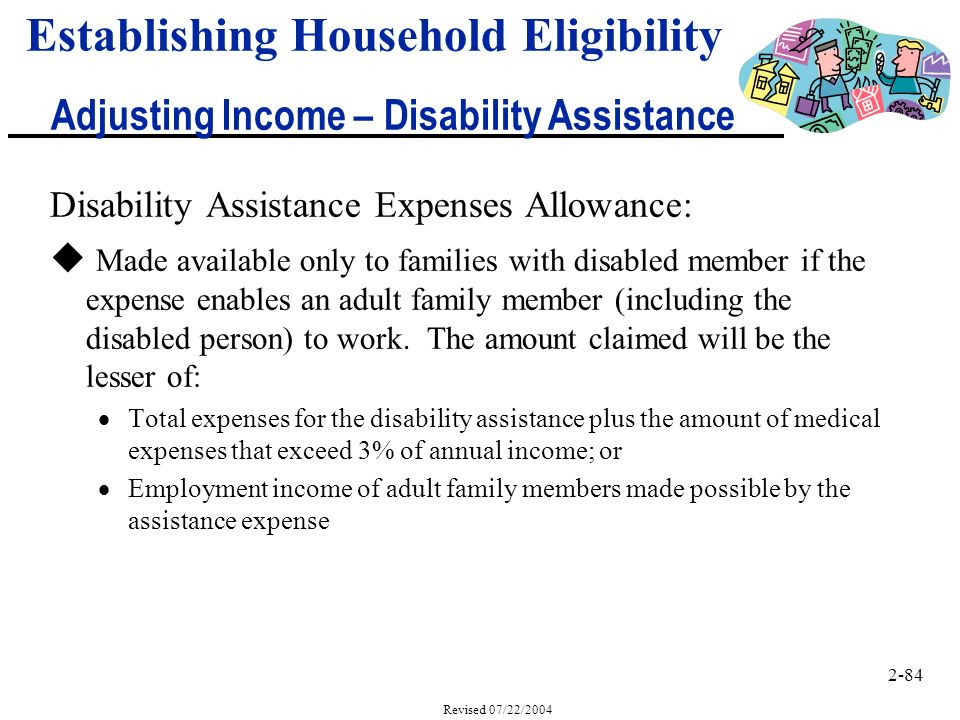 2-84 Revised 07/22/2004 Disability Assistance Expenses Allowance: u Made available only to families with disabled member if the expense enables an adult family member (including the disabled person) to work.