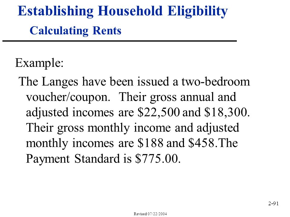 2-91 Revised 07/22/2004 Establishing Household Eligibility Calculating Rents Example: The Langes have been issued a two-bedroom voucher/coupon.