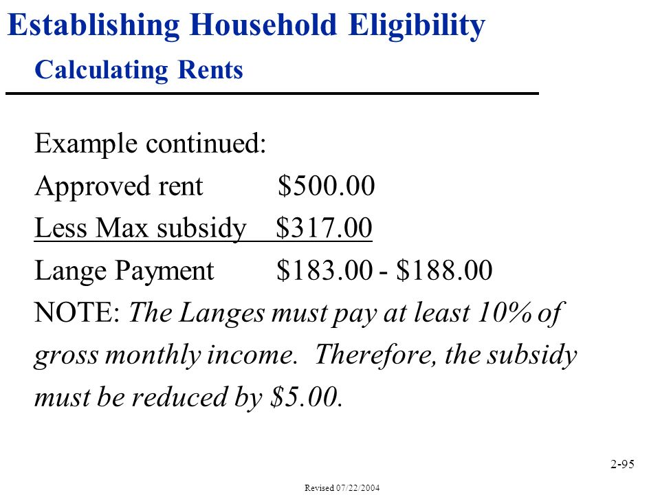 2-95 Revised 07/22/2004 Establishing Household Eligibility Calculating Rents Example continued: Approved rent $500.00 Less Max subsidy $317.00 Lange Payment $183.00 - $188.00 NOTE: The Langes must pay at least 10% of gross monthly income.