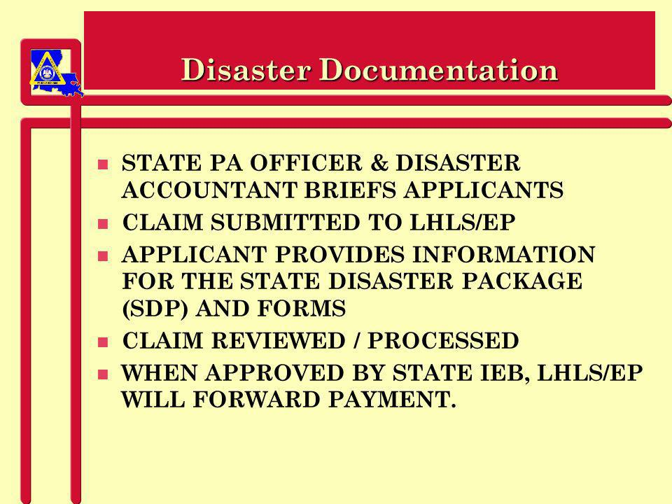 PREPAREDNESS Disaster Documentation n STATE PA OFFICER & DISASTER ACCOUNTANT BRIEFS APPLICANTS n CLAIM SUBMITTED TO LHLS/EP n APPLICANT PROVIDES INFORMATION FOR THE STATE DISASTER PACKAGE (SDP) AND FORMS n CLAIM REVIEWED / PROCESSED n WHEN APPROVED BY STATE IEB, LHLS/EP WILL FORWARD PAYMENT.