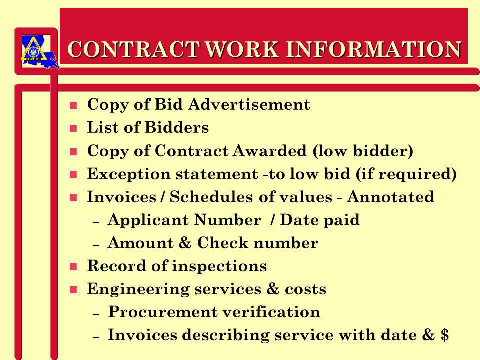 PREPAREDNESS CONTRACT WORK INFORMATION n Copy of Bid Advertisement n List of Bidders n Copy of Contract Awarded (low bidder) n Exception statement -to low bid (if required) n Invoices / Schedules of values - Annotated – Applicant Number / Date paid – Amount & Check number n Record of inspections n Engineering services & costs – Procurement verification – Invoices describing service with date & $