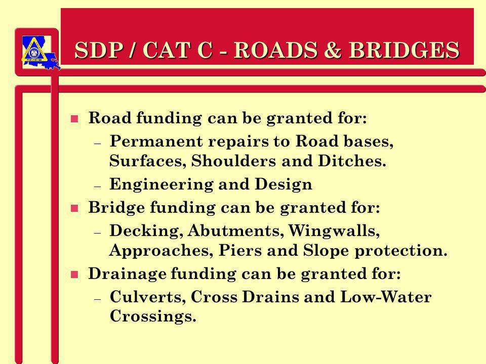 PREPAREDNESS SDP / CAT C - ROADS & BRIDGES n Road funding can be granted for: – Permanent repairs to Road bases, Surfaces, Shoulders and Ditches.