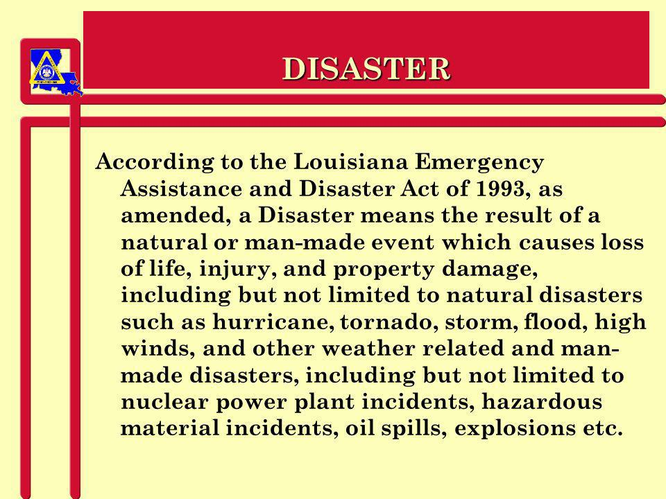 PREPAREDNESS DISASTER According to the Louisiana Emergency Assistance and Disaster Act of 1993, as amended, a Disaster means the result of a natural or man-made event which causes loss of life, injury, and property damage, including but not limited to natural disasters such as hurricane, tornado, storm, flood, high winds, and other weather related and man- made disasters, including but not limited to nuclear power plant incidents, hazardous material incidents, oil spills, explosions etc.