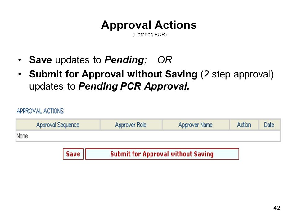 42 Approval Actions (Entering PCR) Save updates to Pending; OR Submit for Approval without Saving (2 step approval) updates to Pending PCR Approval.