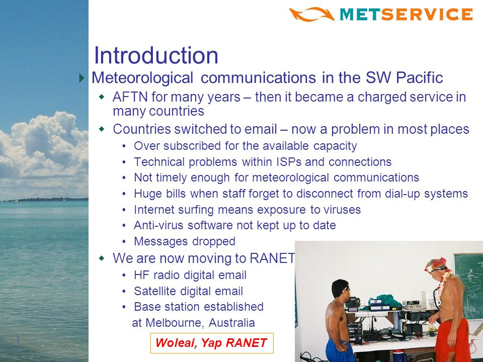 1 Introduction Meteorological communications in the SW Pacific AFTN for many years – then it became a charged service in many countries Countries switched to email – now a problem in most places Over subscribed for the available capacity Technical problems within ISPs and connections Not timely enough for meteorological communications Huge bills when staff forget to disconnect from dial-up systems Internet surfing means exposure to viruses Anti-virus software not kept up to date Messages dropped We are now moving to RANET HF radio digital email Satellite digital email Base station established at Melbourne, Australia Woleai, Yap RANET