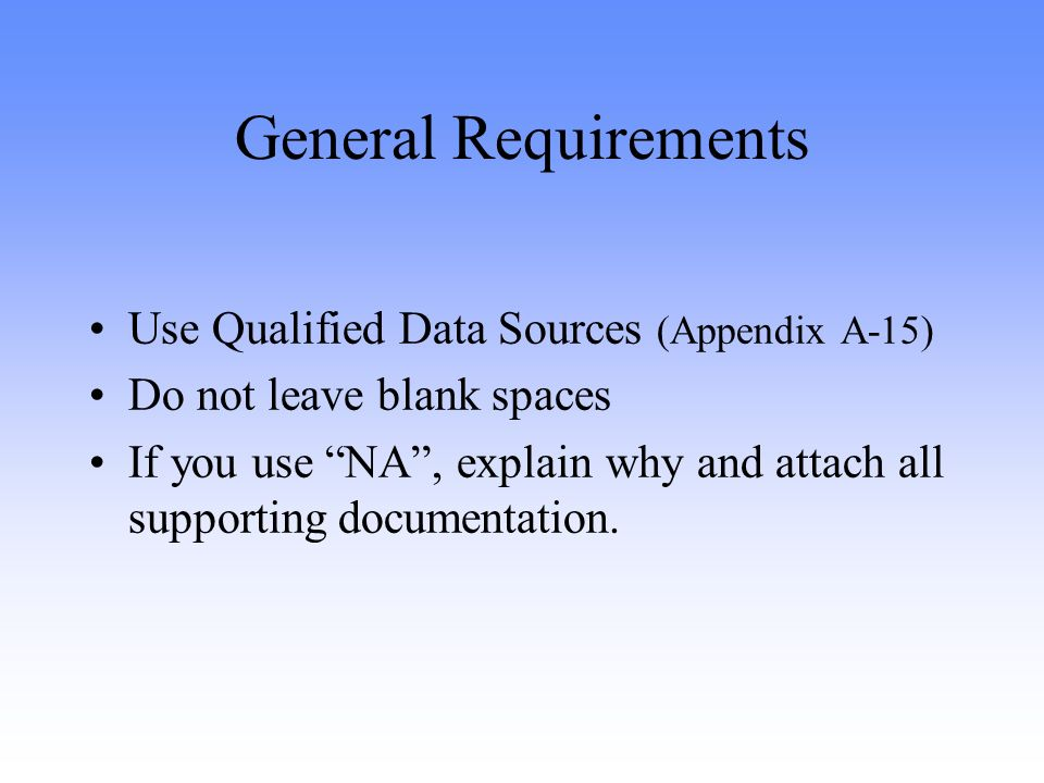 General Requirements Use Qualified Data Sources (Appendix A-15) Do not leave blank spaces If you use NA, explain why and attach all supporting documentation.