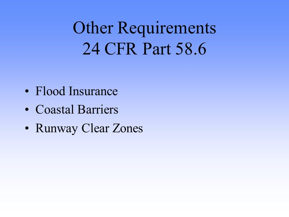 Other Requirements 24 CFR Part 58.6 Flood Insurance Coastal Barriers Runway Clear Zones