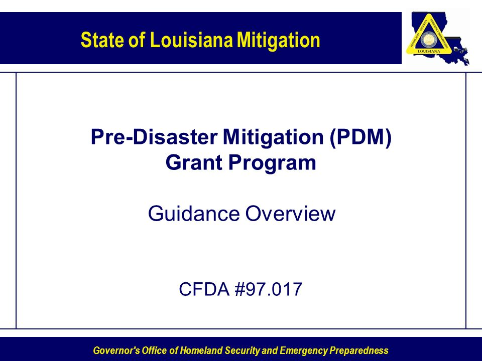 Governor s Office of Homeland Security and Emergency Preparedness State of Louisiana Mitigation Pre-Disaster Mitigation (PDM) Grant Program Guidance Overview CFDA #97.017