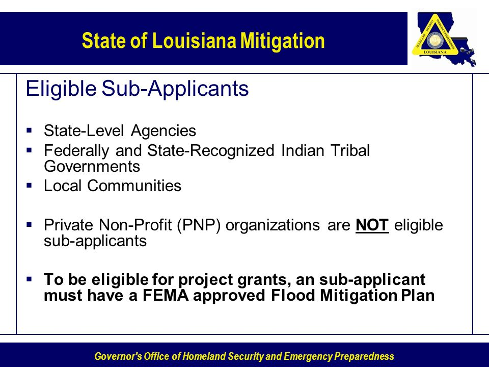 Governor s Office of Homeland Security and Emergency Preparedness State of Louisiana Mitigation Eligible Sub-Applicants State-Level Agencies Federally and State-Recognized Indian Tribal Governments Local Communities Private Non-Profit (PNP) organizations are NOT eligible sub-applicants To be eligible for project grants, an sub-applicant must have a FEMA approved Flood Mitigation Plan
