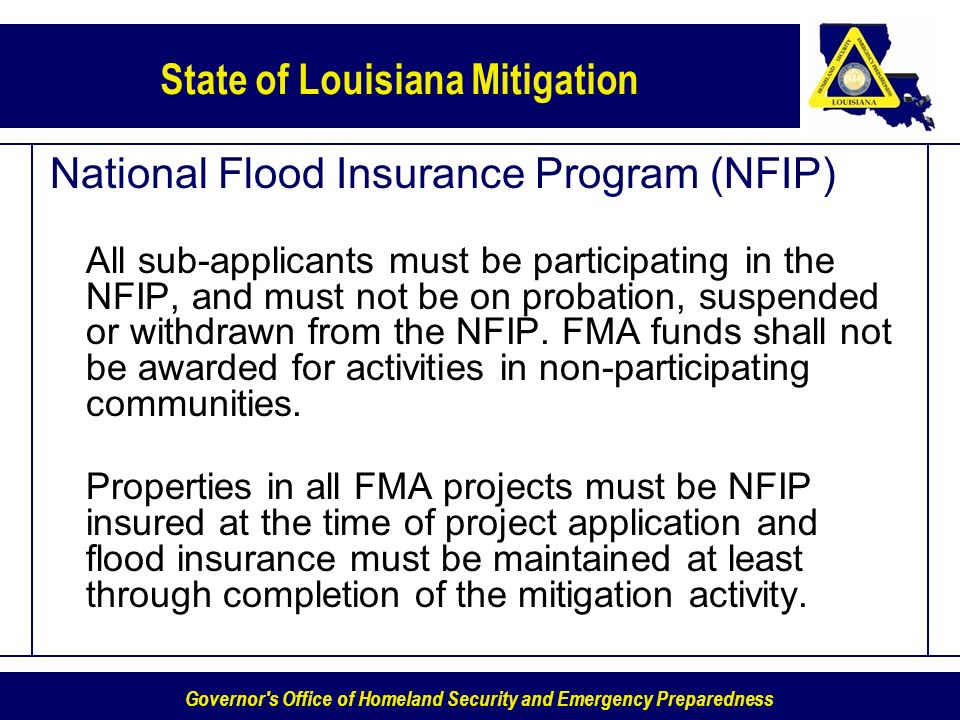 Governor s Office of Homeland Security and Emergency Preparedness State of Louisiana Mitigation National Flood Insurance Program (NFIP) All sub-applicants must be participating in the NFIP, and must not be on probation, suspended or withdrawn from the NFIP.