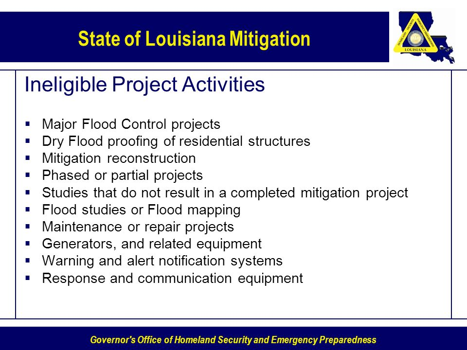 Governor s Office of Homeland Security and Emergency Preparedness State of Louisiana Mitigation Ineligible Project Activities Major Flood Control projects Dry Flood proofing of residential structures Mitigation reconstruction Phased or partial projects Studies that do not result in a completed mitigation project Flood studies or Flood mapping Maintenance or repair projects Generators, and related equipment Warning and alert notification systems Response and communication equipment