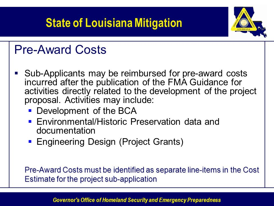 Governor s Office of Homeland Security and Emergency Preparedness State of Louisiana Mitigation Pre-Award Costs Sub-Applicants may be reimbursed for pre-award costs incurred after the publication of the FMA Guidance for activities directly related to the development of the project proposal.