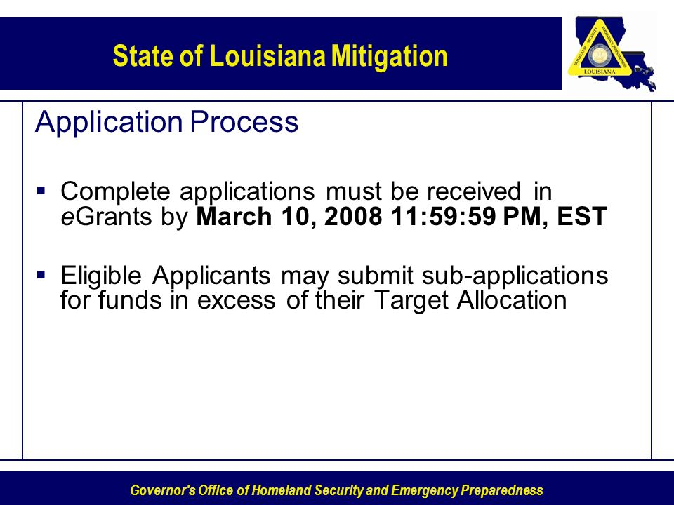 Governor s Office of Homeland Security and Emergency Preparedness State of Louisiana Mitigation Application Process Complete applications must be received in eGrants by March 10, 2008 11:59:59 PM, EST Eligible Applicants may submit sub-applications for funds in excess of their Target Allocation