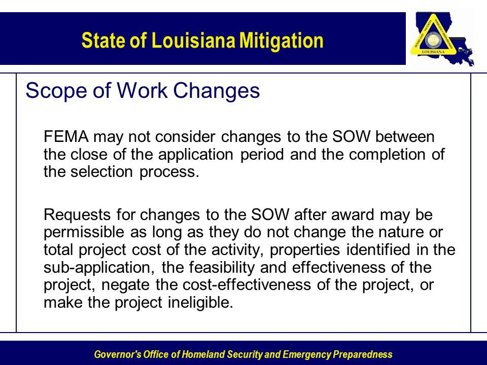 Governor s Office of Homeland Security and Emergency Preparedness State of Louisiana Mitigation Scope of Work Changes FEMA may not consider changes to the SOW between the close of the application period and the completion of the selection process.