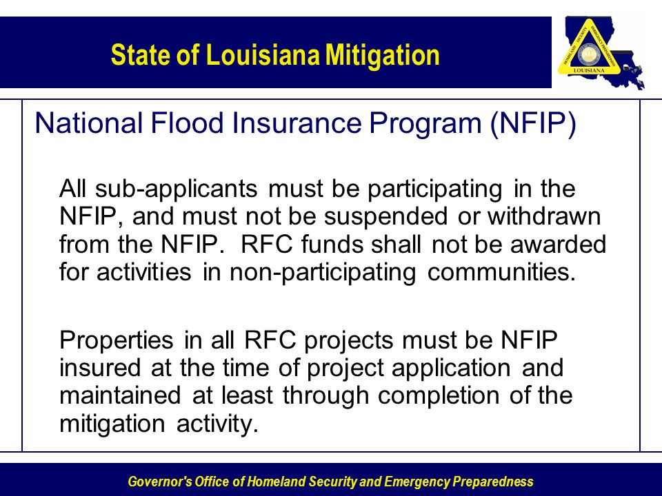 Governor s Office of Homeland Security and Emergency Preparedness State of Louisiana Mitigation National Flood Insurance Program (NFIP) All sub-applicants must be participating in the NFIP, and must not be suspended or withdrawn from the NFIP.