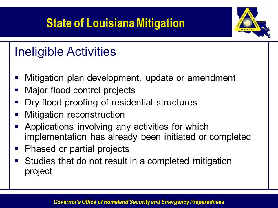 Governor s Office of Homeland Security and Emergency Preparedness State of Louisiana Mitigation Ineligible Activities Mitigation plan development, update or amendment Major flood control projects Dry flood-proofing of residential structures Mitigation reconstruction Applications involving any activities for which implementation has already been initiated or completed Phased or partial projects Studies that do not result in a completed mitigation project