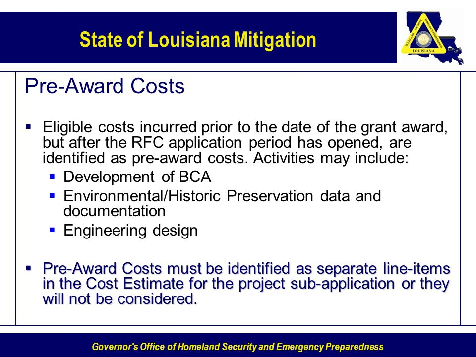 Governor s Office of Homeland Security and Emergency Preparedness State of Louisiana Mitigation Pre-Award Costs Eligible costs incurred prior to the date of the grant award, but after the RFC application period has opened, are identified as pre-award costs.