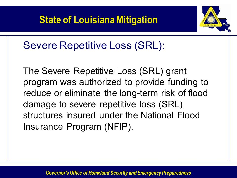 Governor s Office of Homeland Security and Emergency Preparedness State of Louisiana Mitigation Severe Repetitive Loss (SRL): The Severe Repetitive Loss (SRL) grant program was authorized to provide funding to reduce or eliminate the long-term risk of flood damage to severe repetitive loss (SRL) structures insured under the National Flood Insurance Program (NFIP).