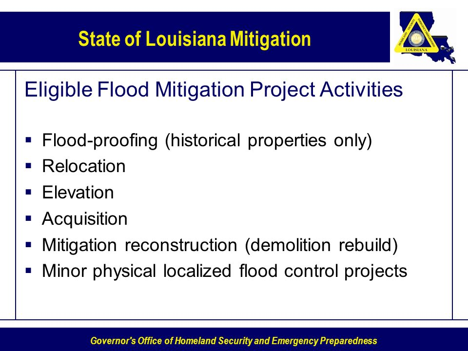 Governor s Office of Homeland Security and Emergency Preparedness State of Louisiana Mitigation Eligible Flood Mitigation Project Activities Flood-proofing (historical properties only) Relocation Elevation Acquisition Mitigation reconstruction (demolition rebuild) Minor physical localized flood control projects