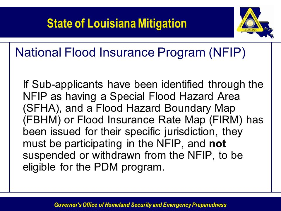 Governor s Office of Homeland Security and Emergency Preparedness State of Louisiana Mitigation National Flood Insurance Program (NFIP) If Sub-applicants have been identified through the NFIP as having a Special Flood Hazard Area (SFHA), and a Flood Hazard Boundary Map (FBHM) or Flood Insurance Rate Map (FIRM) has been issued for their specific jurisdiction, they must be participating in the NFIP, and not suspended or withdrawn from the NFIP, to be eligible for the PDM program.